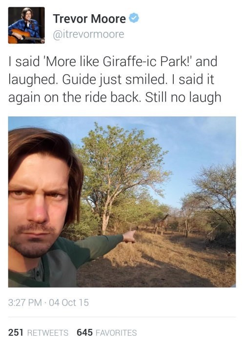 Text - Trevor Moore @itrevormoore I said 'More like Giraffe-ic Park!' and laughed. Guide just smiled. I said it again on the ride back. Still no laugh 3:27 PM · 04 Oct 15 251 RETWEETS 645 FAVORITES
