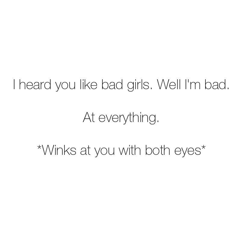 Text - T heard you like bad girls. Well I'm bad. At everything. *Winks at you with both eyes*