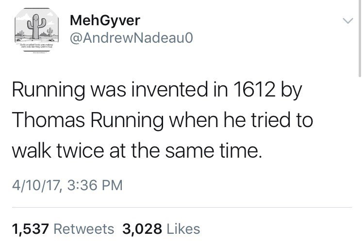 Text - MehGyver @AndrewNadeau0 Goty or ek u ne Running was invented in 1612 by Thomas Running when he tried to walk twice at the same time. 4/10/17, 3:36 PM 1,537 Retweets 3,028 Likes