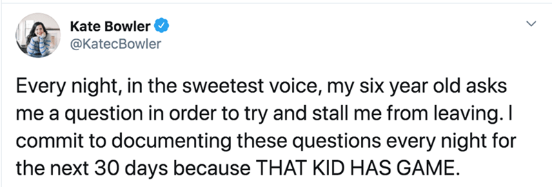 Text - Kate Bowler @KatecBowler Every night, in the sweetest voice, my six year old asks me a question in order to try and stall me from leaving. I commit to documenting these questions every night for the next 30 days because THAT KID HAS GAME.