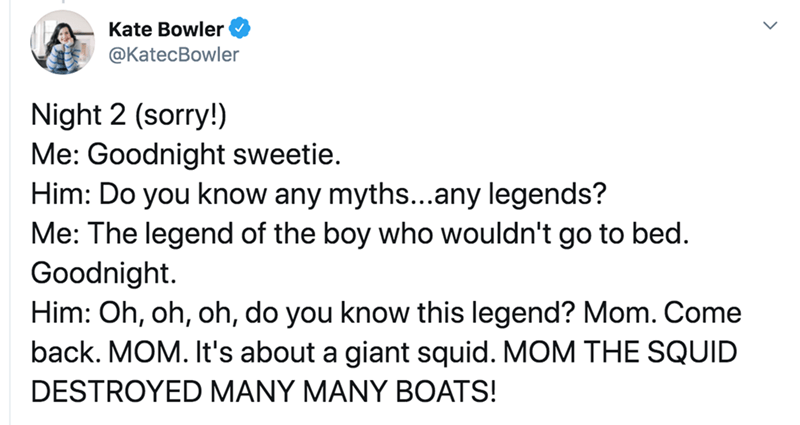 Text - Kate Bowler @KatecBowler Night 2 (sorry!) Me: Goodnight sweetie. Him: Do you know any myths...any legends? Me: The legend of the boy who wouldn't go to bed. Goodnight. Him: Oh, oh, oh, do you know this legend? Mom. Come back. MOM. It's about a giant squid. MOM THE SQUID DESTROYED MANY MANY BOATS!