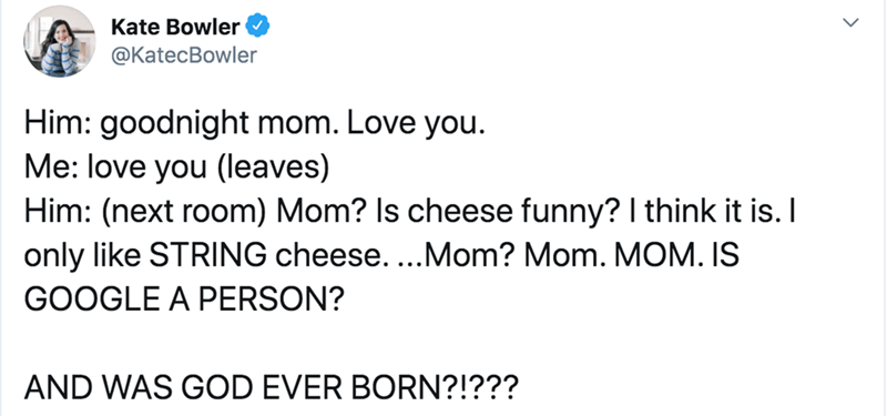 Text - Kate Bowler @KatecBowler Him: goodnight mom. Love you. Me: love you (leaves) Him: (next room) Mom? Is cheese funny? I think it is. I only like STRING cheese....Mom? Mom. MOM. IS GOOGLE A PERSON? AND WAS GOD EVER BORN?!???