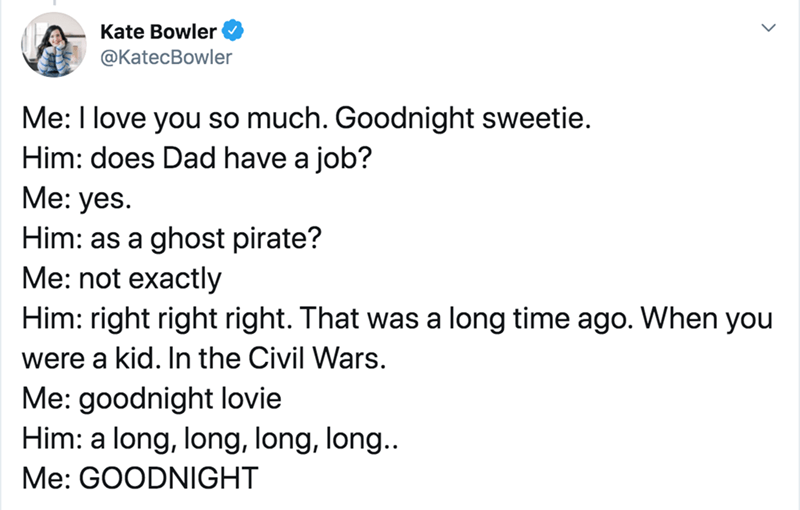 Text - Kate Bowler ФKatecBowler Me: I love you so much. Goodnight sweetie. Him: does Dad have a job? Me: yes. Him: as a ghost pirate? Me: not exactly Him: right right right. That was a long time ago. When you were a kid. In the Civil Wars. Me: goodnight lovie Him: a long, long, long, long.. Me: GOODNIGHT