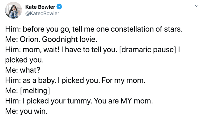 Text - Text - Kate Bowler @KatecBowler Him: before you go, tell me one constellation of stars. Me: Orion. Goodnight lovie. Him: mom, wait! I have to tell you. [dramaric pause] I picked you. Me: what? Him: as a baby. I picked you. For my mom. Me: [melting] Him: I picked your tummy. You are MY mom. Me: you win.