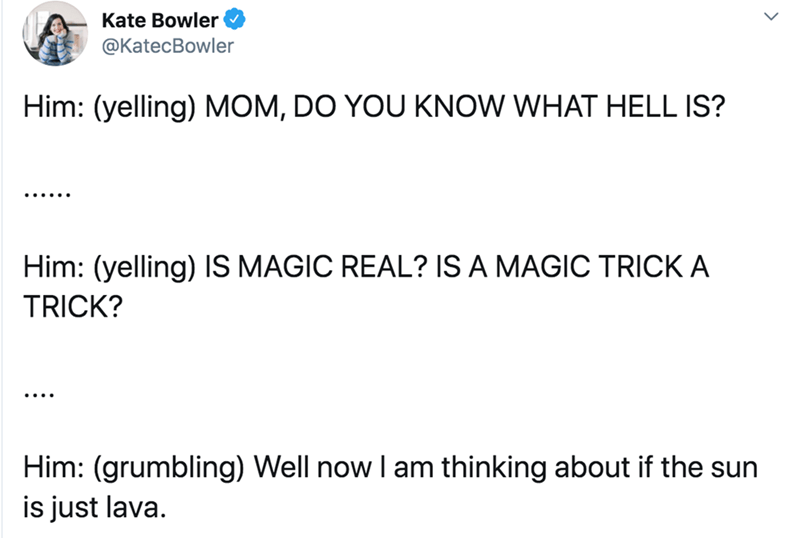Text - Text - Kate Bowler @KatecBowler Him: (yelling) MOM, DO YOU KNOW WHAT HELL IS? Him: (yelling) IS MAGIC REAL? IS A MAGIC TRICK A TRICK? Him: (grumbling) Well now I am thinking about if the sun is just lava.