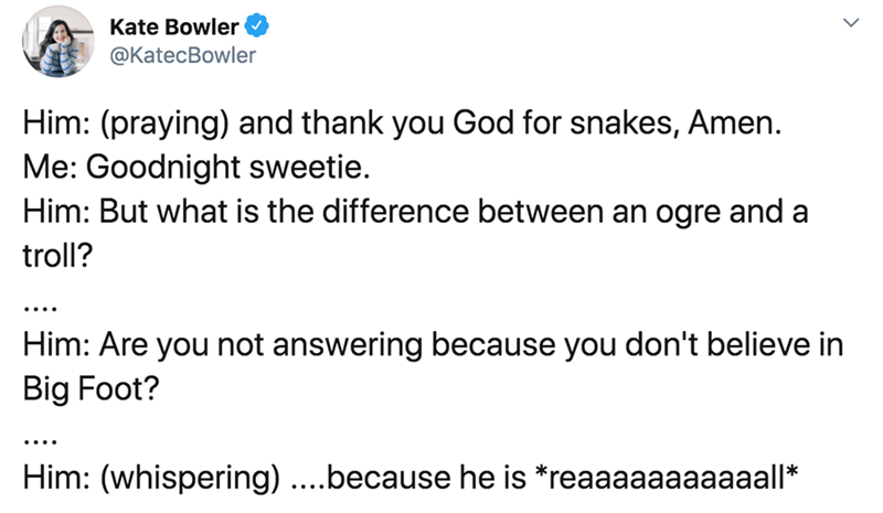 Text - Text - Kate Bowler @KatecBowler Him: (praying) and thank you God for snakes, Amen. Me: Goodnight sweetie. Him: But what is the difference between an ogre and a troll? .... Him: Are you not answering because you don't believe in Big Foot? .... Him: (whispering) ....because he is *reaaaaaaaaaaall*