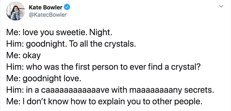 Text - Text - Kate Bowler ФKatecBowler Me: love you sweetie. Night. Him: goodnight. To all the crystals. Me: okay Him: who was the first person to ever find a crystal? Me: goodnight love. Him: in a caaaaaaaaaaaave with maaaaaaaany secrets. Me: I don't know how to explain you to other people.