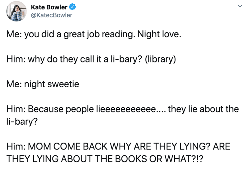 Text - Text - Kate Bowler @KatecBowler Me: you did a great job reading. Night love. Him: why do they call it a li-bary? (library) Me: night sweetie Him: Because people lieeeeeeeeeee... they lie about the li-bary? Him: MOM COME BACK WHY ARE THEY LYING? ARE THEY LYING ABOUT THE BOOKS OR WHAT?!?