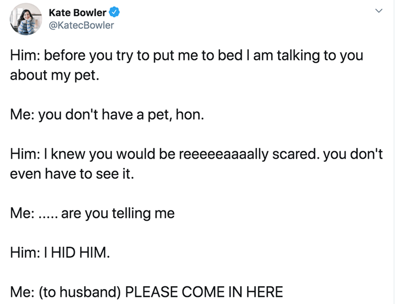 Text - Text - Kate Bowler ФKatecBowler Him: before you try to put me to bed I am talking to you about my pet. Me: you don't have a pet, hon. Him: I knew you would be reeeeeaaaally scared. you don't even have to see it. Me: ..... are you telling me Him: I HID HIM. Me: (to husband) PLEASE COME IN HERE