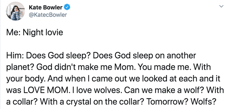 Text - Text - Kate Bowler @KatecBowler Me: Night lovie Him: Does God sleep? Does God sleep on another planet? God didn't make me Mom. You made me. With your body. And when I came out we looked at each and it was LOVE MOM. I love wolves. Can we make a wolf? With a collar? With a crystal on the collar? Tomorrow? Wolfs?