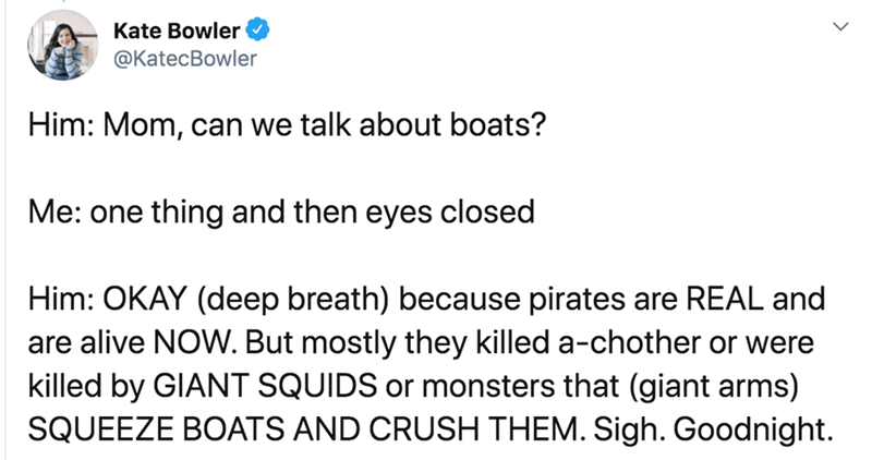 Text - Text - Kate Bowler @KatecBowler Him: Mom, can we talk about boats? Me: one thing and then eyes closed Him: OKAY (deep breath) because pirates are REAL and are alive NOW. But mostly they killed a-chother or were killed by GIANT SQUIDS or monsters that (giant arms) SQUEEZE BOATS AND CRUSH THEM. Sigh. Goodnight.