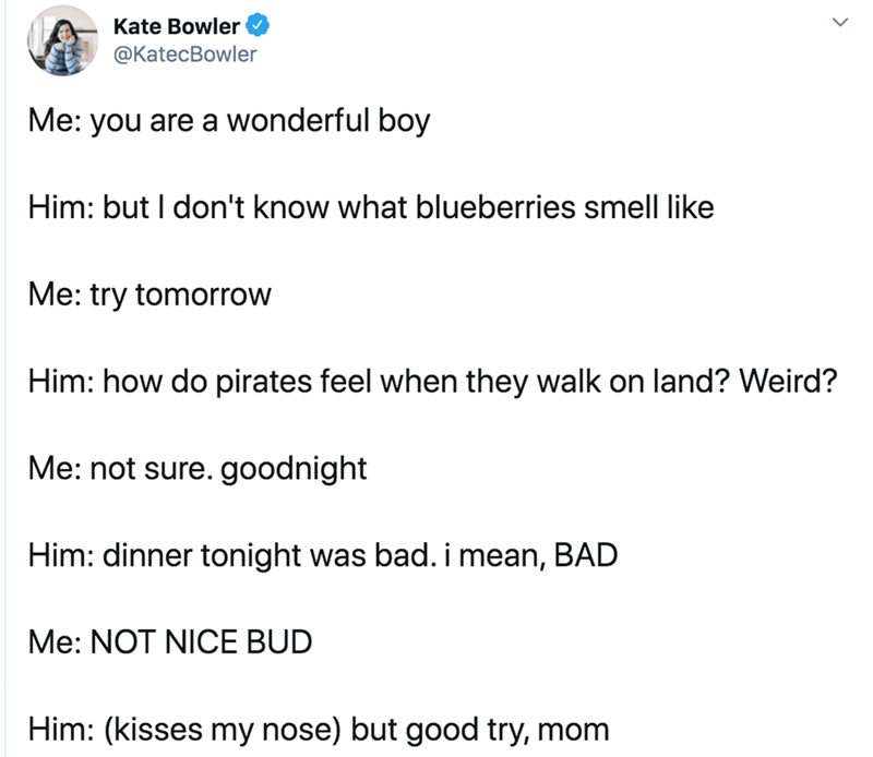 Text - Text - Kate Bowler @KatecBowler Me: you are a wonderful boy Him: but I don't know what blueberries smell like Me: try tomorrow Him: how do pirates feel when they walk on land? Weird? Me: not sure. goodnight Him: dinner tonight was bad. i mean, BAD Me: NOT NICE BUD Him: (kisses my nose) but good try, mom
