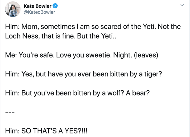 Text - Text - Kate Bowler @KatecBowler Him: Mom, sometimes I am so scared of the Yeti. Not the Loch Ness, that is fine. But the Yeti.. Me: You're safe. Love you sweetie. Night. (leaves) Him: Yes, but have you ever been bitten by a tiger? Him: But you've been bitten by a wolf? A bear? Him: SO THAT'S A YES?!!!