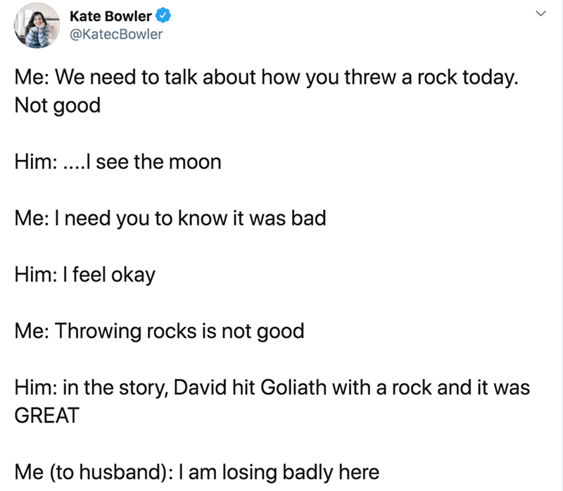 Text - Text - Kate Bowler @KatecBowler Me: We need to talk about how you threw a rock today. Not good Him: ....l see the moon Me: I need you to know it was bad Him: I feel okay Me: Throwing rocks is not good Him: in the story, David hit Goliath with a rock and it was GREAT Me (to husband):I am losing badly here