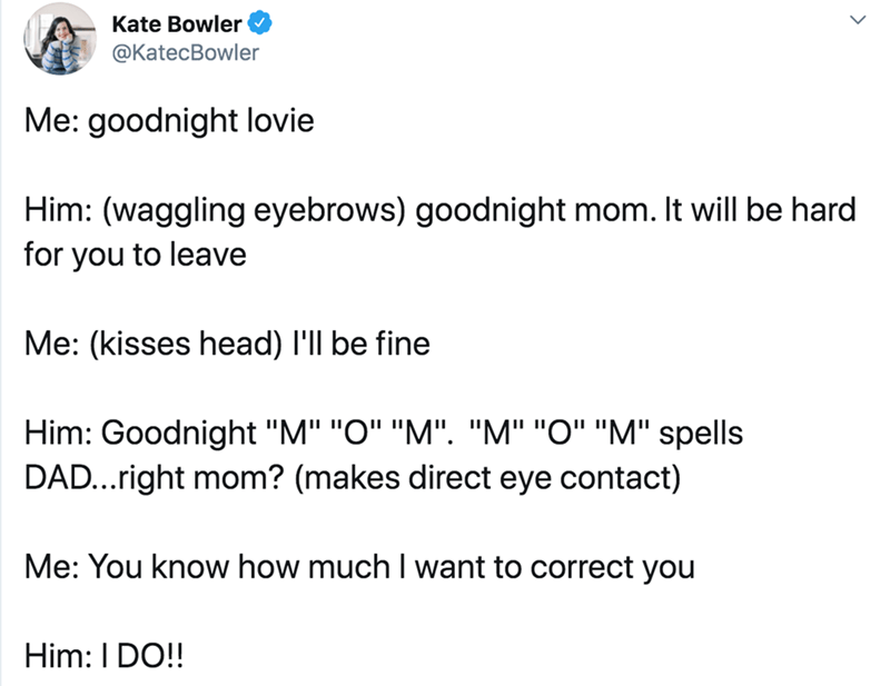 """Text - Text - Kate Bowler @KatecBowler Me: goodnight lovie Him: (waggling eyebrows) goodnight mom. It will be hard for you to leave Me: (kisses head) I'll be fine Him: Goodnight """"M"""" """"O"""" """"M"""". """"M"""" """"O"""" """"M"""" spells DAD...right mom? (makes direct eye contact) Me: You know how much I want to correct you Him: I DO!"""