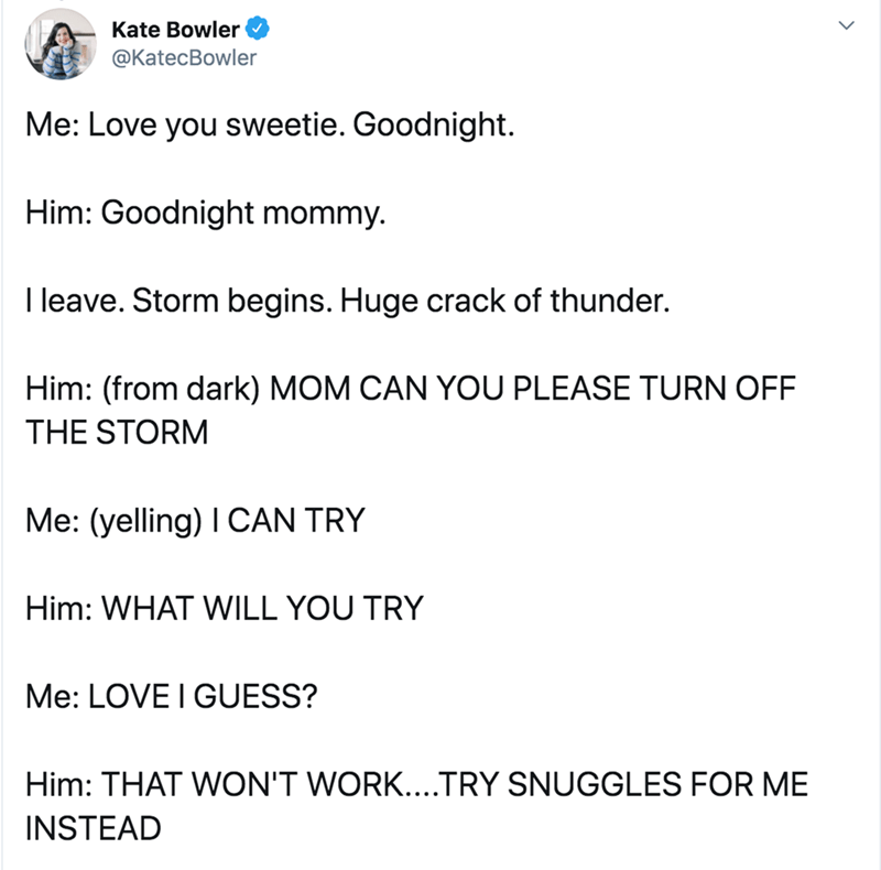 Text - Text - Kate Bowler @KatecBowler Me: Love you sweetie. Goodnight. Him: Goodnight mommy. I leave. Storm begins. Huge crack of thunder. Him: (from dark) MOM CAN YOU PLEASE TURN OFF THE STORM Me: (yelling) I CAN TRY Him: WHAT WILL YOU TRY Me: LOVE I GUESS? Him: THAT WON'T WORK....TRY SNUGGLES FOR ME INSTEAD