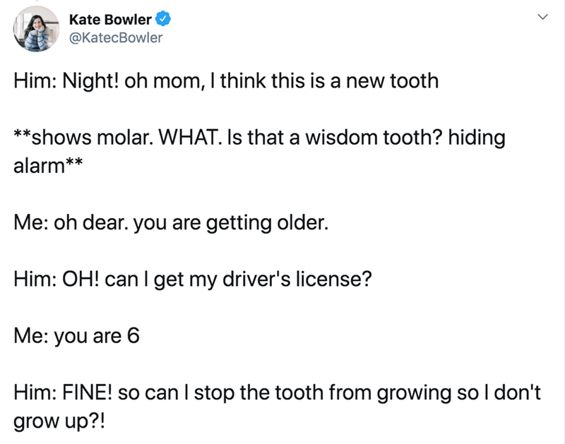 Text - Kate Bowler @KatecBowler Him: Night! oh mom, I think this is a new tooth **shows molar. WHAT. Is that a wisdom tooth? hiding alarm** Me: oh dear. you are getting older. Him: OH! can I get my driver's license? Me: you are 6 Him: FINE! so can I stop the tooth from growing so I don't grow up?!