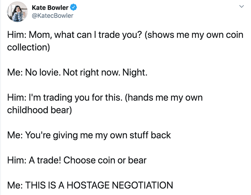 Text - Kate Bowler @KatecBowler Him: Mom, what can I trade you? (shows me my own coin collection) Me: No lovie. Not right now. Night. Him: I'm trading you for this. (hands me my own childhood bear) Me: You're giving me my own stuff back Him: A trade! Choose coin or bear Me: THIS IS A HOSTAGE NEGOTIATION