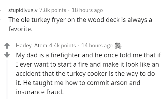 Text - stupidlyugly 7.8k points · 18 hours ago The ole turkey fryer on the wood deck is always a favorite. Harley_Atom 4.4k points · 14 hours ago My dad is a firefighter and he once told me that if I ever want to start a fire and make it look like an accident that the turkey cooker is the way to do it. He taught me how to commit arson and insurance fraud.