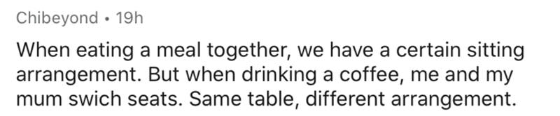 Text - Chibeyond • 19h When eating a meal together, we have a certain sitting arrangement. But when drinking a coffee, me and my mum swich seats. Same table, different arrangement.