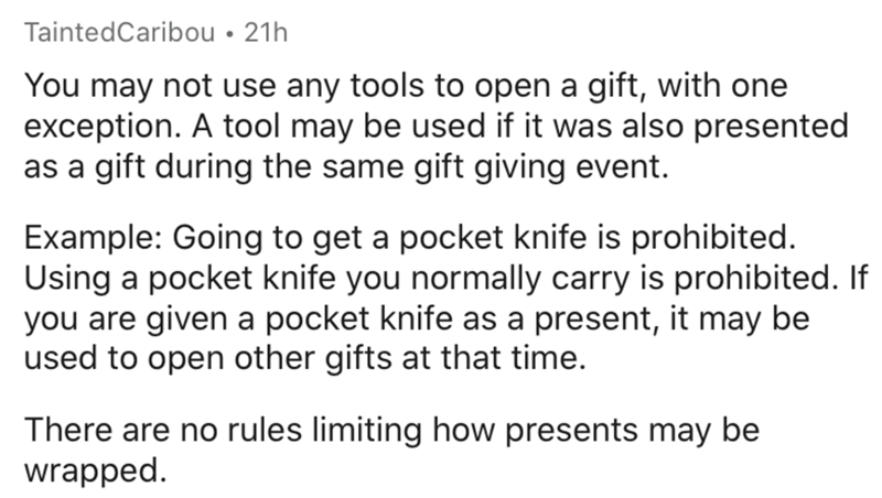 Text - TaintedCaribou • 21h You may not use any tools to open a gift, with one exception. A tool may be used if it was also presented as a gift during the same gift giving event. Example: Going to get a pocket knife is prohibited. Using a pocket knife you normally carry is prohibited. If you are given a pocket knife as a present, it may be used to open other gifts at that time. There are no rules limiting how presents may be wrapped.