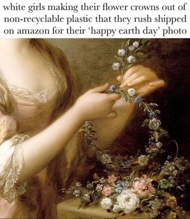 Organism - white girls making their flower crowns out of non-recyclable plastic that they rush shipped on amazon for their 'happy earth day' photo