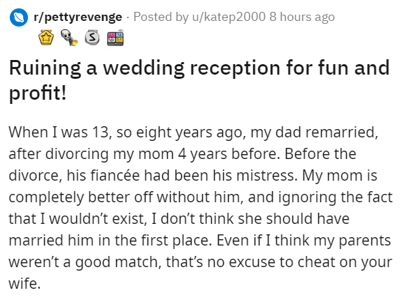 Text - r/pettyrevenge · Posted by u/katep2000 8 hours ago Ruining a wedding reception for fun and profit! When I was 13, so eight years ago, my dad remarried, after divorcing my mom 4 years before. Before the divorce, his fiancée had been his mistress. My mom is completely better off without him, and ignoring the fact that I wouldn't exist, I don't think she should have married him in the first place. Even if I think my parents weren't a good match, that's no excuse to cheat on your wife.