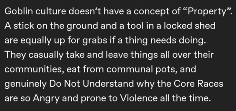 """Text - Goblin culture doesn't have a concept of """"Property"""". A stick on the ground and a tool in a locked shed are equally up for grabs if a thing needs doing. They casually take and leave things all over their communities, eat from communal pots, and genuinely Do Not Understand why the Core Races are so Angry and prone to Violence all the time."""