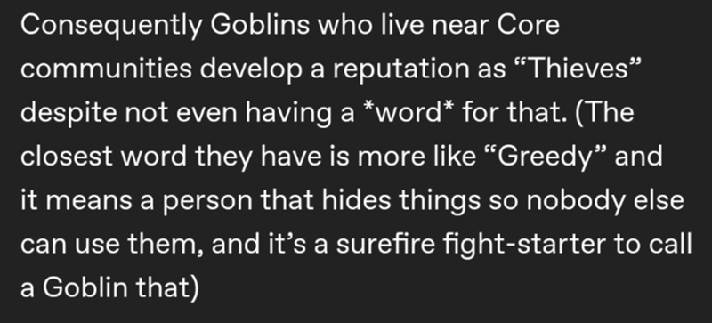 """Text - Consequently Goblins who live near Core communities develop a reputation as """"Thieves"""" despite not even having a *word* for that. (The closest word they have is more like """"Greedy"""" and it means a person that hides things so nobody else can use them, and it's a surefire fight-starter to call a Goblin that)"""