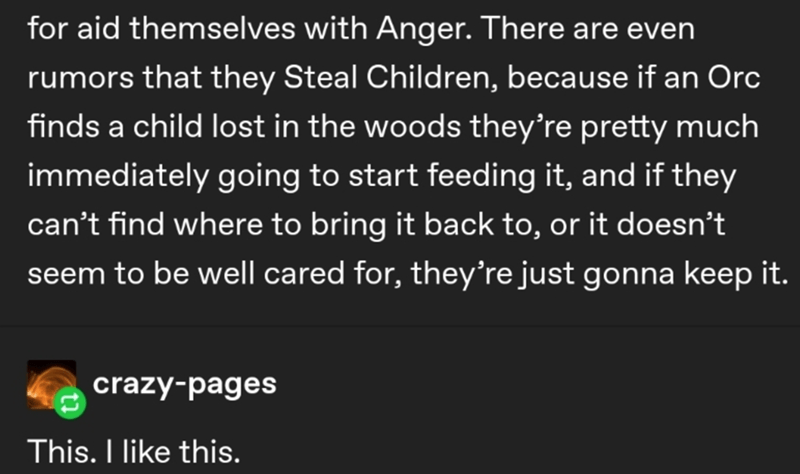 Text - for aid themselves with Anger. There are even rumors that they Steal Children, because if an Orc finds a child lost in the woods they're pretty much immediately going to start feeding it, and if they can't find where to bring it back to, or it doesn't seem to be well cared for, they're just gonna keep it. crazy-pages This. I like this.