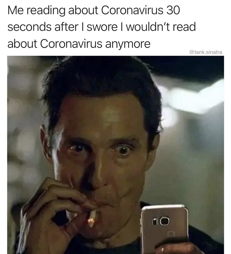 Text - Me reading about Coronavirus 30 seconds after I swore I wouldn't read about Coronavirus anymore @tank.sinatra
