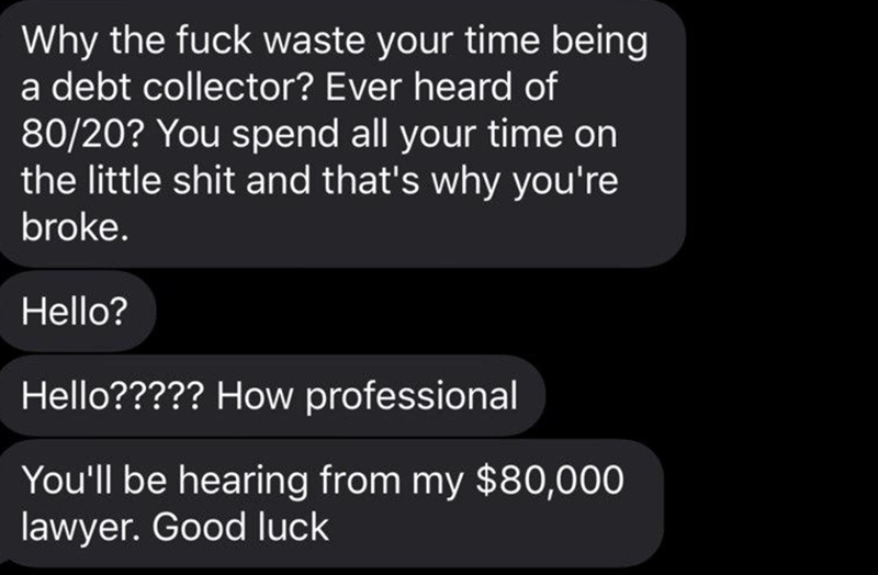 Text - Why the fuck waste your time being a debt collector? Ever heard of 80/20? You spend all your time on the little shit and that's why you're broke. Hello? Hello????? How professional You'll be hearing from my $80,000 lawyer. Good luck