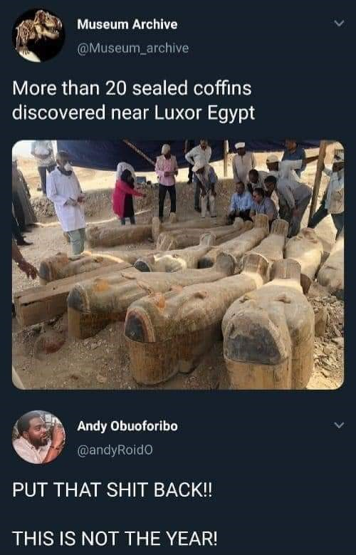 Rock - Museum Archive @Museum_archive More than 20 sealed coffins discovered near Luxor Egypt Andy Obuoforibo @andyRoidO PUT THAT SHIT BACK! THIS IS NOT THE YEAR!