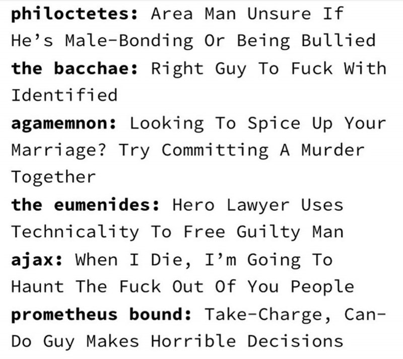 Text - philoctetes: Area Man Unsure If He's Male-Bonding Or Being Bullied the bacchae: Right Guy To Fuck With Identified agamemnon: Looking To Spice Up Your Marriage? Try Committing A Murder Together the eumenides: Hero Lawyer Uses Technicality To Free Guilty Man ajax: When I Die, I'm Going To Haunt The Fuck Out Of You People prometheus bound: Take-Charge, Can- Do Guy Makes Horrible Decisions