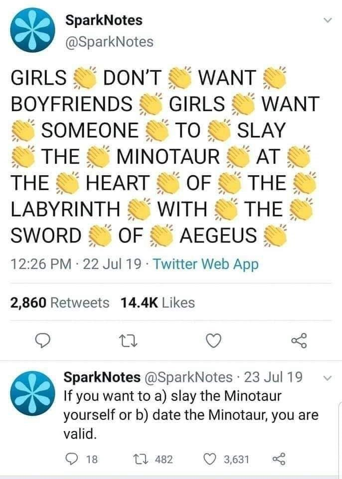 Text - SparkNotes @SparkNotes GIRLS DON'T WANT BOYFRIENDS GIRLS WANT SOMEONE TO SLAY THE MINOTAUR AT THE HEART OF THE LABYRINTH WITH THE SWORDC OF AEGEUS 12:26 PM 22 Jul 19 Twitter Web App 2,860 Retweets 14.4K Likes SparkNotes @SparkNotes 23 Jul 19 If you want to a) slay the Minotaur yourself or b) date the Minotaur, you are valid. 18 27 482 3,631