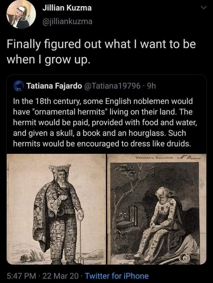 """Text - Jillian Kuzma @jilliankuzma Finally figured out what I want to be when I grow up. Tatiana Fajardo @Tatiana19796 · 9h In the 18th century, some English noblemen would have """"ornamental hermits"""" living on their land. The hermit would be paid, provided with food and water, and given a skull, a book and an hourglass. Such hermits would be encouraged to dress like druids. WosTERrEL. MAGAZINE. MBme 5:47 PM 22 Mar 20 · Twitter for iPhone"""