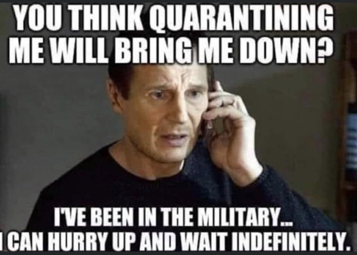 People - YOU THINK QUARANTINING ME WILL BRING ME DOWN? I'VE BEEN IN THE MILITARY. ICAN HURRY UP AND WAIT INDEFINITELY.