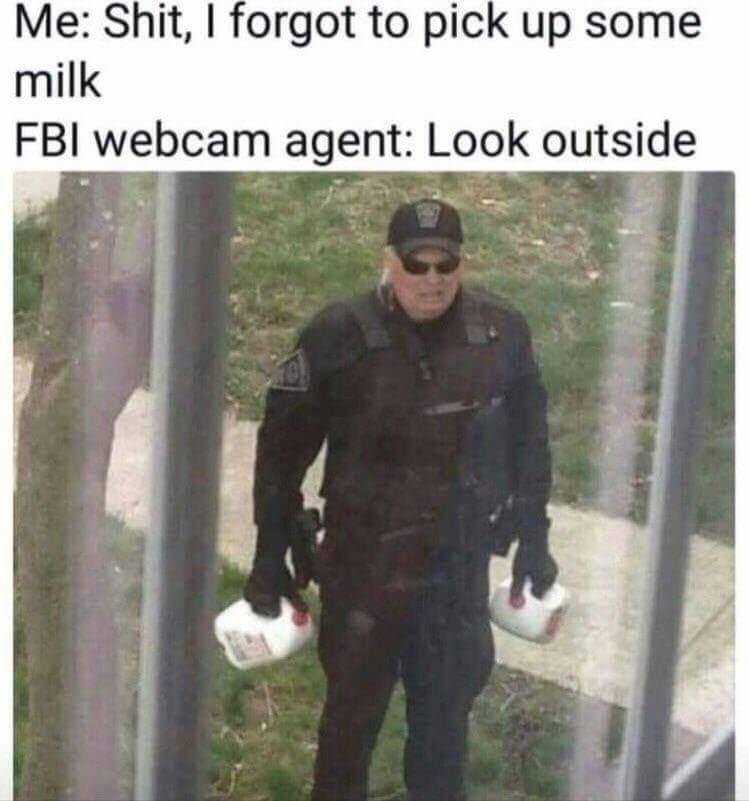 Outerwear - Me: Shit, I forgot to pick up some milk FBI webcam agent: Look outside