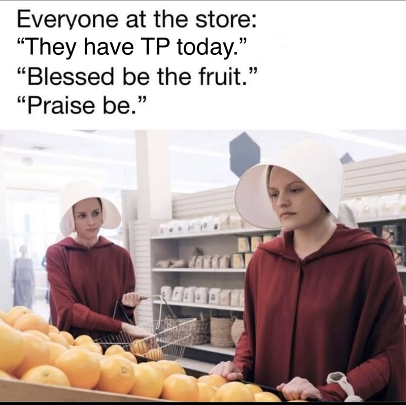 """Natural foods - Everyone at the store: """"They have TP today."""" """"Blessed be the fruit."""" """"Praise be."""""""