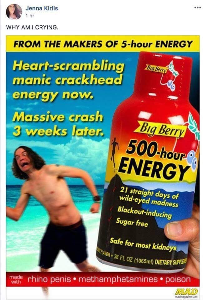 Jenna Kirlis 1 hr WHY AM I CRYING. FROM THE MAKERS OF 5-hour ENERGY Heart-scrambling manic crackhead Big Berry energy now. Massive crash 3 weeks later. Big Berry 500-hour ENERGY 21 straight days of wild-eyed madness Blackout-inducing Sugar free Safe for most kidneys RLAVOR 36 FL OZ (1065ml) DIETARY SUPPLE made rhino penis • methamphetamines • poison MAD madnagatine.com with