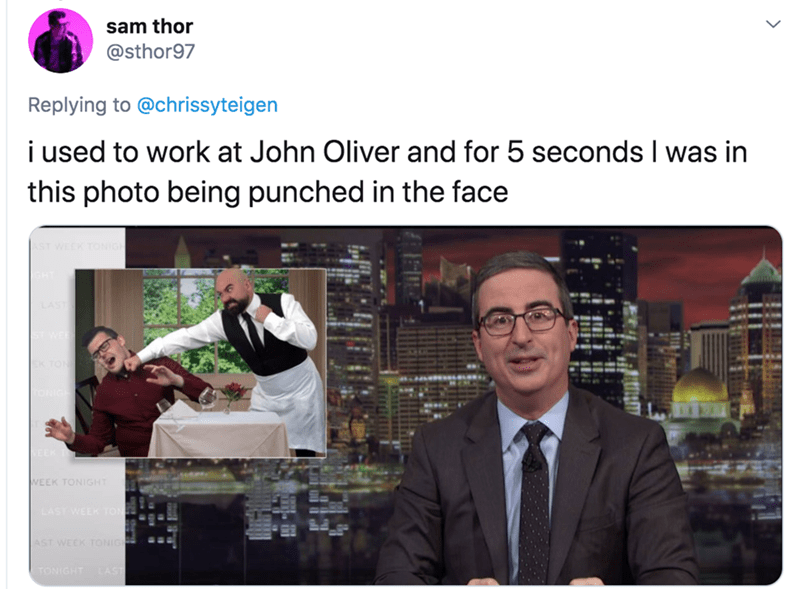 Adaptation - sam thor @sthor97 Replying to @chrissyteigen i used to work at John Oliver and for 5 seconds I was in this photo being punched in the face WEEK TONIGHT LAST WEEK TOR AST WEEK TONIG TONIGHT LAST