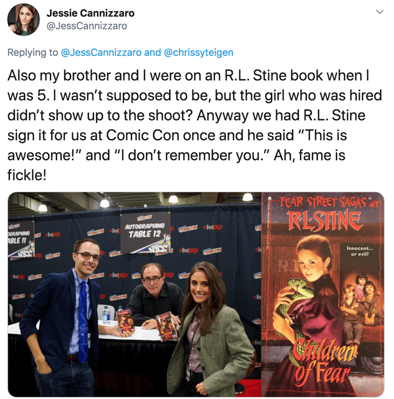 """Text - Jessie Cannizzaro @JessCannizzaro Replying to @JessCannizzaro and @chrissyteigen Also my brother and I were on an R.L. Stine book when I was 5. I wasn't supposed to be, but the girl who was hired didn't show up to the shoot? Anyway we had R.L. Stine sign it for us at Comic Con once and he said """"This is awesome!"""" and """"I don't remember you."""" Ah, fame is fickle! TEAR STREET SAGAS RESTINE AUTOGRAPHING Fod OGRAPHING ABLE 11 fndcop COMCON PoucON TABLE 12 doo pe Fedpop FOMICCON Innocent... or ev"""
