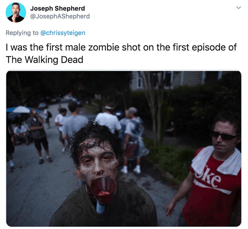 People - Joseph Shepherd @JosephAShepherd I was the first male zombie shot on the first episode of The Walking Dead Replying to @chrissyteigen ke