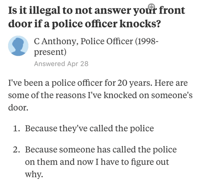 Text - Is it illegal to not answer your front door if a police officer knocks? C Anthony, Police Officer (1998- present) Answered Apr 28 I've been a police officer for 20 years. Here are some of the reasons I've knocked on someone's door. 1. Because they've called the police 2. Because someone has called the police on them and now I have to figure out why.