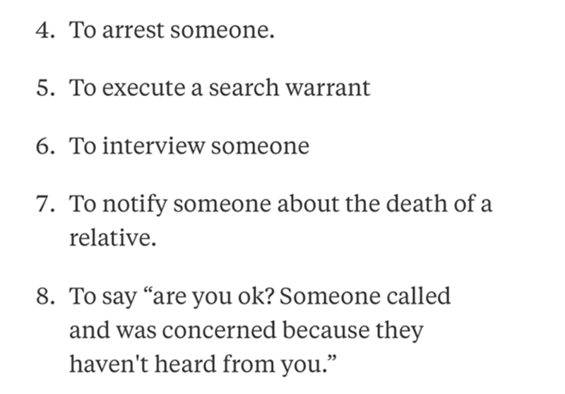"Text - 4. To arrest someone. 5. To execute a search warrant 6. To interview someone 7. To notify someone about the death of a relative. 8. To say ""are you ok? Someone called and was concerned because they haven't heard from you."""