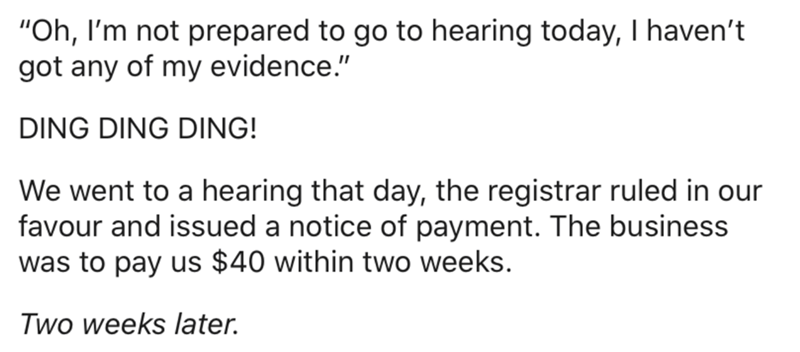 "Text - ""Oh, I'm not prepared to go to hearing today, I haven't got any of my evidence."" DING DING DING! We went to a hearing that day, the registrar ruled in our favour and issued a notice of payment. The business was to pay us $40 within two weeks. Two weeks later."