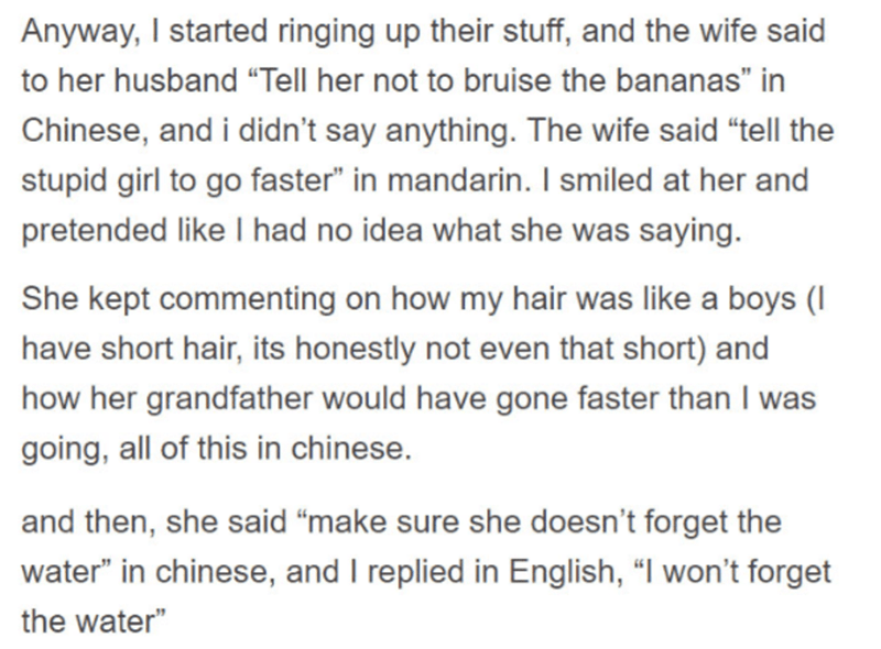 """Text - Anyway, I started ringing up their stuff, and the wife said to her husband """"Tell her not to bruise the bananas"""" in Chinese, and i didn't say anything. The wife said """"tell the stupid girl to go faster"""" in mandarin. I smiled at her and pretended like I had no idea what she was saying. She kept commenting on how my hair was like a boys (I have short hair, its honestly not even that short) and how her grandfather would have gone faster than I was going, all of this in chinese. and then, she s"""