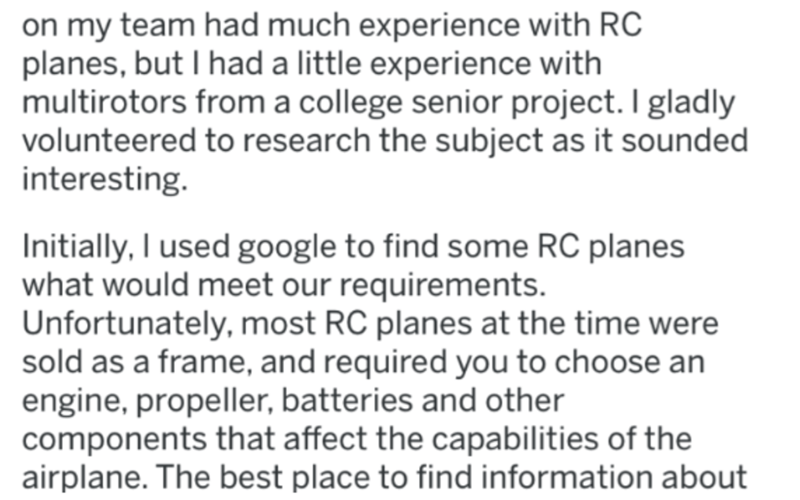Text - on my team had much experience with RC planes, but I had a little experience with multirotors from a college senior project. I gladly volunteered to research the subject as it sounded interesting. Initially, I used google to find some RC planes what would meet our requirements. Unfortunately, most RC planes at the time were sold as a frame, and required you to choose an engine, propeller, batteries and other components that affect the capabilities of the airplane. The best place to find i