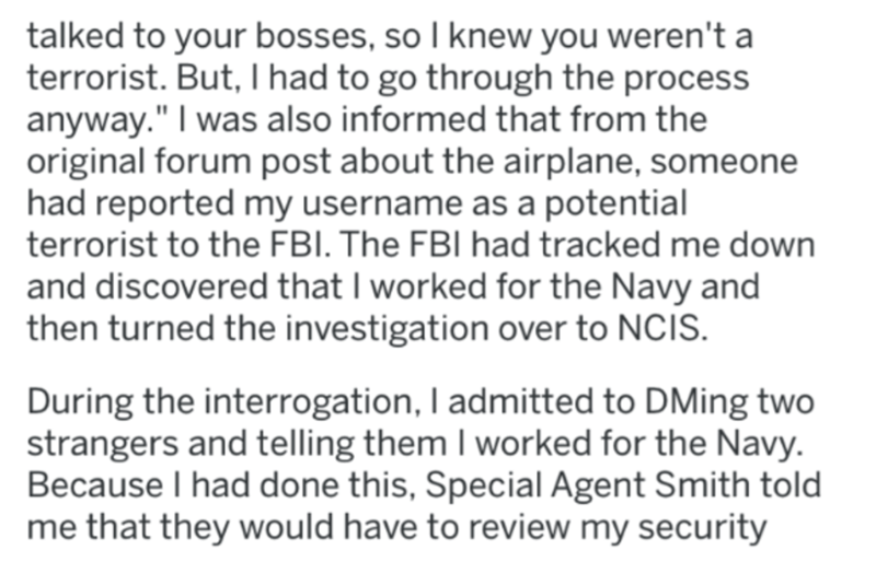 "Text - talked to your bosses, so I knew you weren't a terrorist. But, I had to go through the process anyway."" I was also informed that from the original forum post about the airplane, someone had reported my username as a potential terrorist to the FBI. The FBI had tracked me down and discovered that I worked for the Navy and then turned the investigation over to NCIS. During the interrogation, I admitted to DMing two strangers and telling them I worked for the Navy. Because I had done this, Sp"