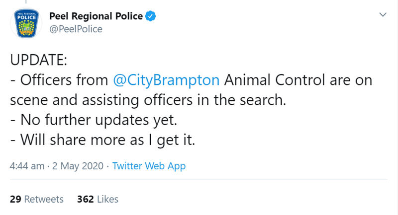 Text - Peel Regional Police @PeelPolice PEEL REGIONAL POLICE UPDATE: - Officers from @CityBrampton Animal Control are on scene and assisting officers in the search. - No further updates yet. - Will share more as I get it. 4:44 am · 2 May 2020 · Twitter Web App 29 Retweets 362 Likes